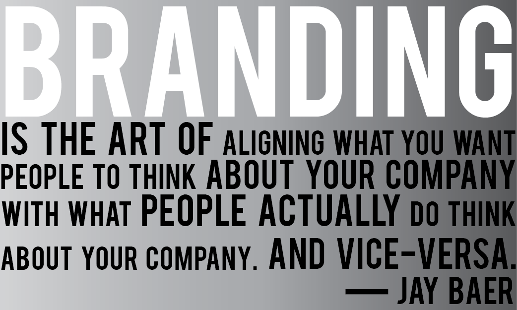 Branding is the art of aligning what you want people to think about your company with what people actually do think about your company. And vice-versa. Jay Baer